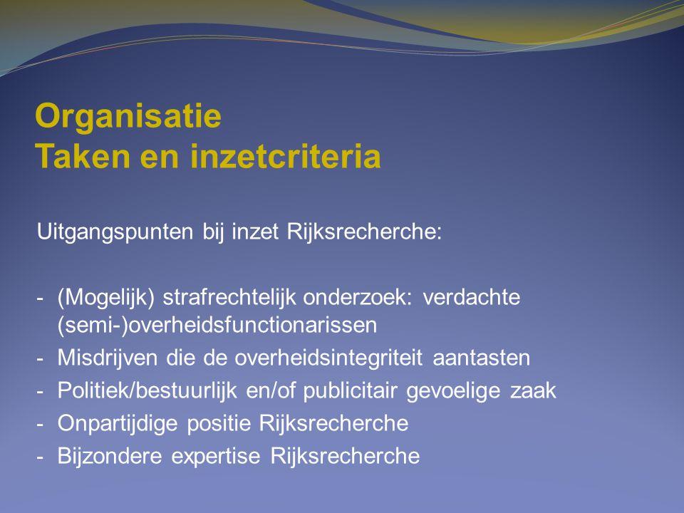 Organisatie Taken en inzetcriteria Uitgangspunten bij inzet Rijksrecherche: - (Mogelijk) strafrechtelijk onderzoek: verdachte (semi-)overheidsfunction