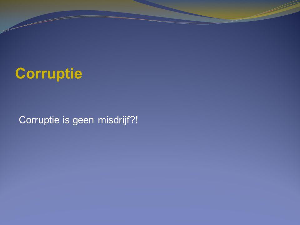 Corruptie Corruptie is geen misdrijf?!