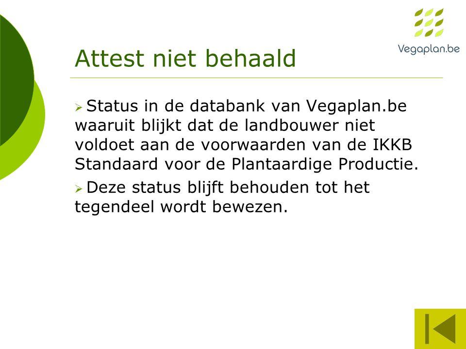 Attest niet behaald  Status in de databank van Vegaplan.be waaruit blijkt dat de landbouwer niet voldoet aan de voorwaarden van de IKKB Standaard voor de Plantaardige Productie.