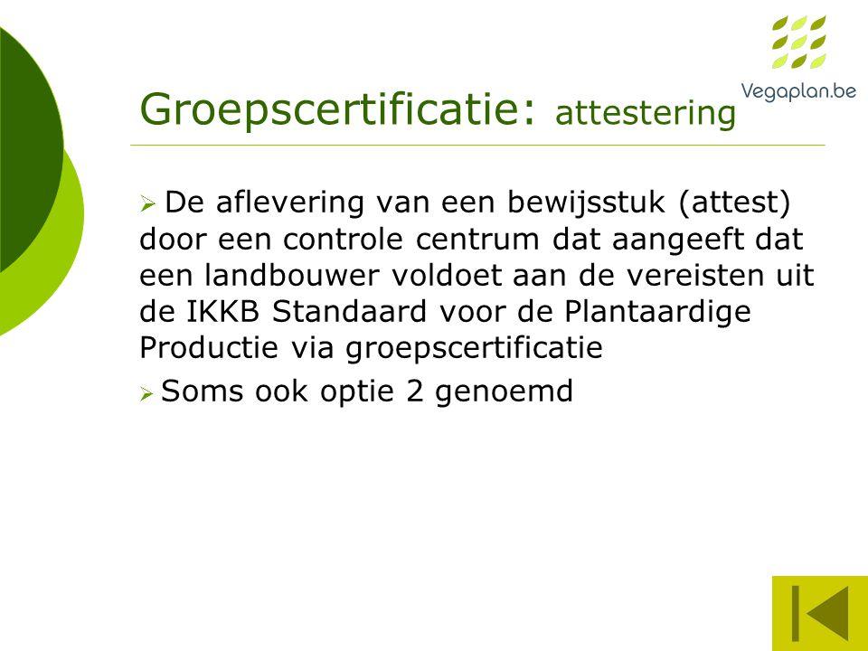 Groepscertificatie: attestering  De aflevering van een bewijsstuk (attest) door een controle centrum dat aangeeft dat een landbouwer voldoet aan de vereisten uit de IKKB Standaard voor de Plantaardige Productie via groepscertificatie  Soms ook optie 2 genoemd
