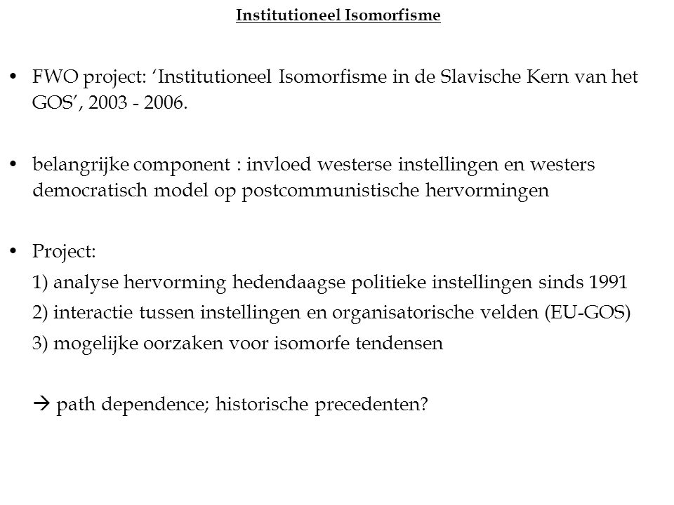 Institutioneel Isomorfisme FWO project: 'Institutioneel Isomorfisme in de Slavische Kern van het GOS', 2003 - 2006.