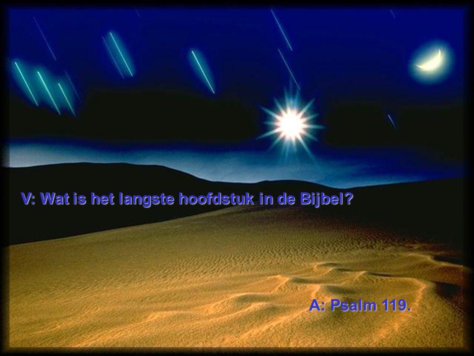 V: Wat is het langste hoofdstuk in de Bijbel? A: Psalm 119.