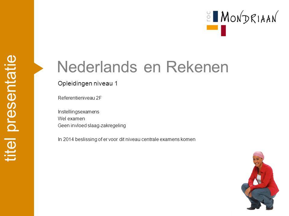 Nederlands en Rekenen Opleidingen niveau 1 Referentieniveau 2F Instellingsexamens Wel examen Geen invloed slaag-zakregeling In 2014 beslissing of er v