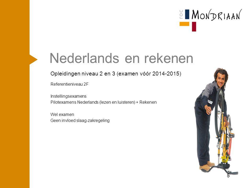 Nederlands en Rekenen Opleidingen niveau 2 en 3 (examen in 2014-2015 en 2015-2016) Referentieniveau 2F Verplichte examens Nederlands (lezen en luisteren) + Rekenen Instellingsexamens Nederlands (spreken, gesprekken en schrijven) slaag-zakregeling Nederlands + Rekenen niet lager dan 5 Examen 2016-2017 Nederlands + Rekenen niet lager dan 5 Max 1 x 5 6