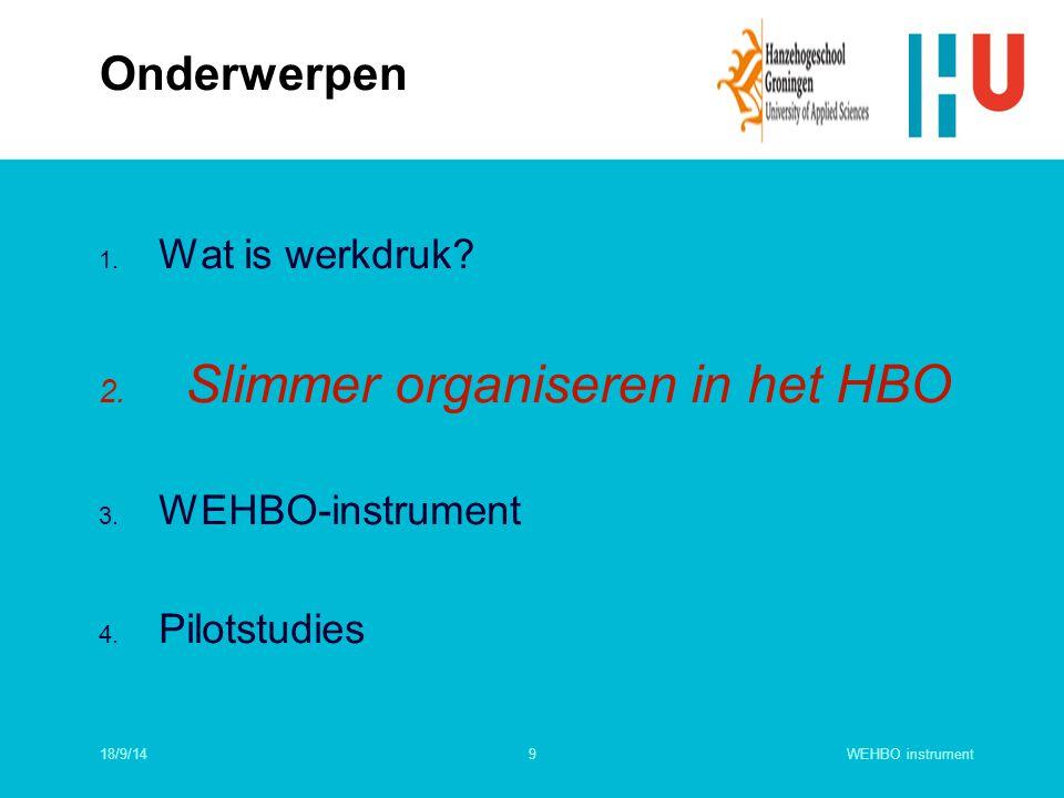 9 1. Wat is werkdruk? 2. Slimmer organiseren in het HBO 3. WEHBO-instrument 4. Pilotstudies Onderwerpen 18/9/14