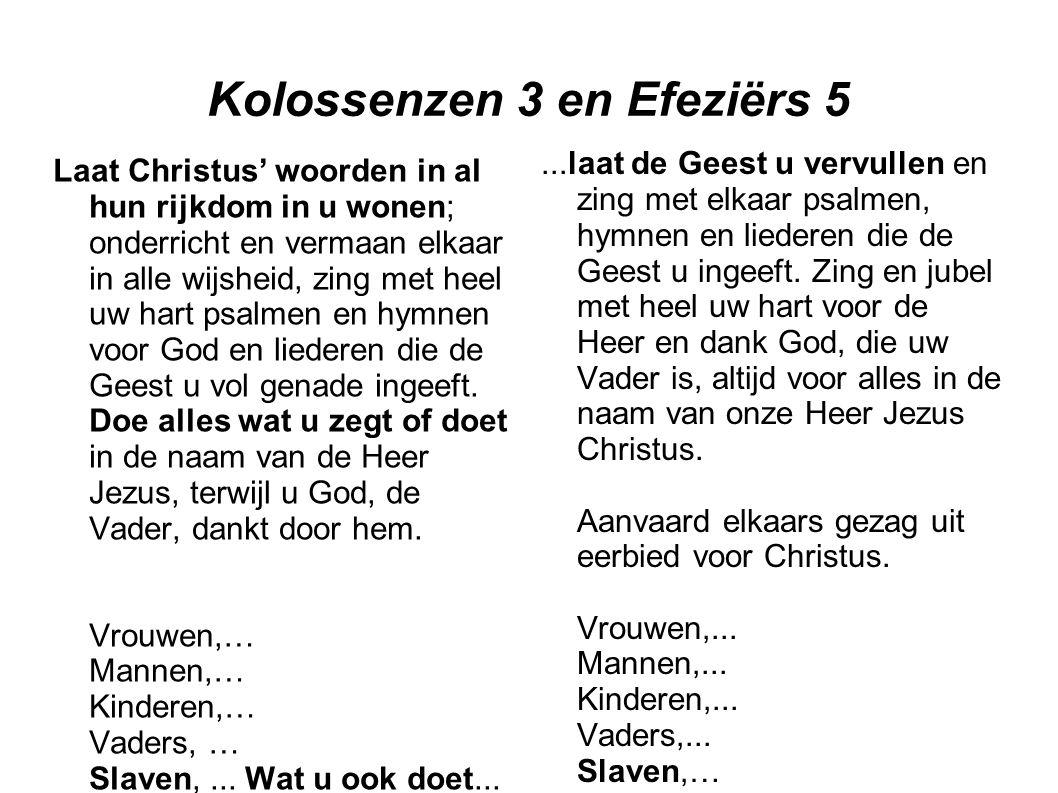 Kolossenzen 3 en Efeziërs 5 Laat Christus' woorden in al hun rijkdom in u wonen; onderricht en vermaan elkaar in alle wijsheid, zing met heel uw hart