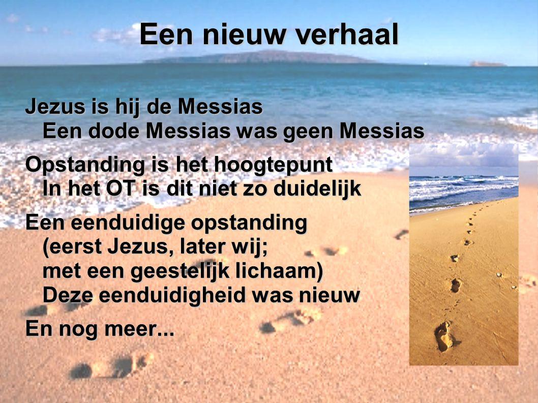 Een nieuw verhaal Jezus is hij de Messias Een dode Messias was geen Messias Opstanding is het hoogtepunt In het OT is dit niet zo duidelijk Een eendui