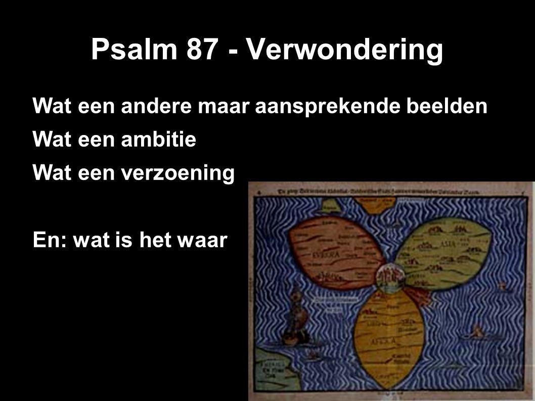 Psalm 87 - Verwondering Wat een andere maar aansprekende beelden Wat een ambitie Wat een verzoening En: wat is het waar