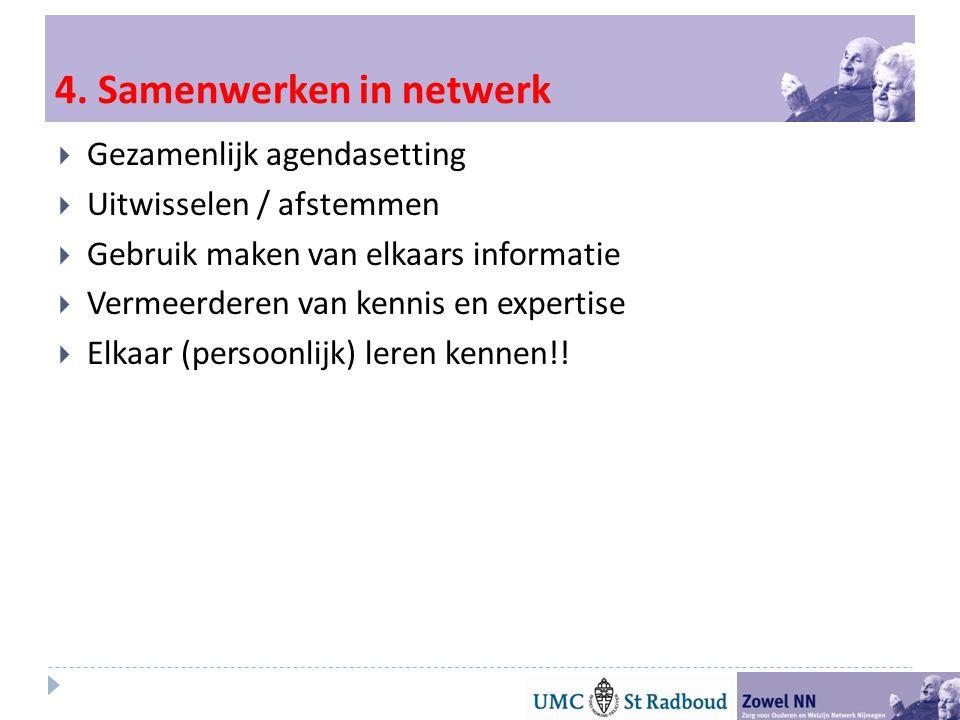 4. Samenwerken in netwerk  Gezamenlijk agendasetting  Uitwisselen / afstemmen  Gebruik maken van elkaars informatie  Vermeerderen van kennis en ex