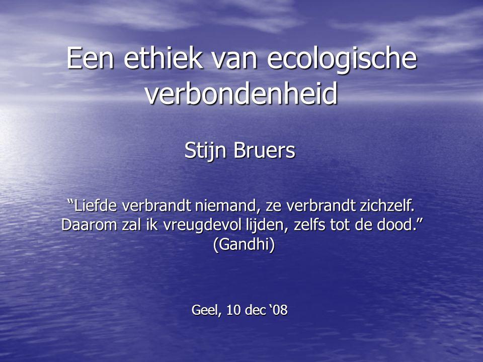 """Een ethiek van ecologische verbondenheid Geel, 10 dec '08 Stijn Bruers """"Liefde verbrandt niemand, ze verbrandt zichzelf. Daarom zal ik vreugdevol lijd"""