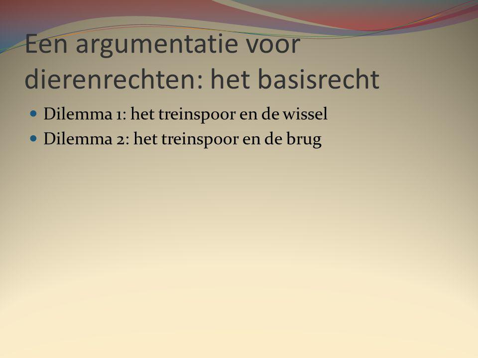 Een argumentatie voor dierenrechten: het basisrecht Dilemma 1: het treinspoor en de wissel Dilemma 2: het treinspoor en de brug