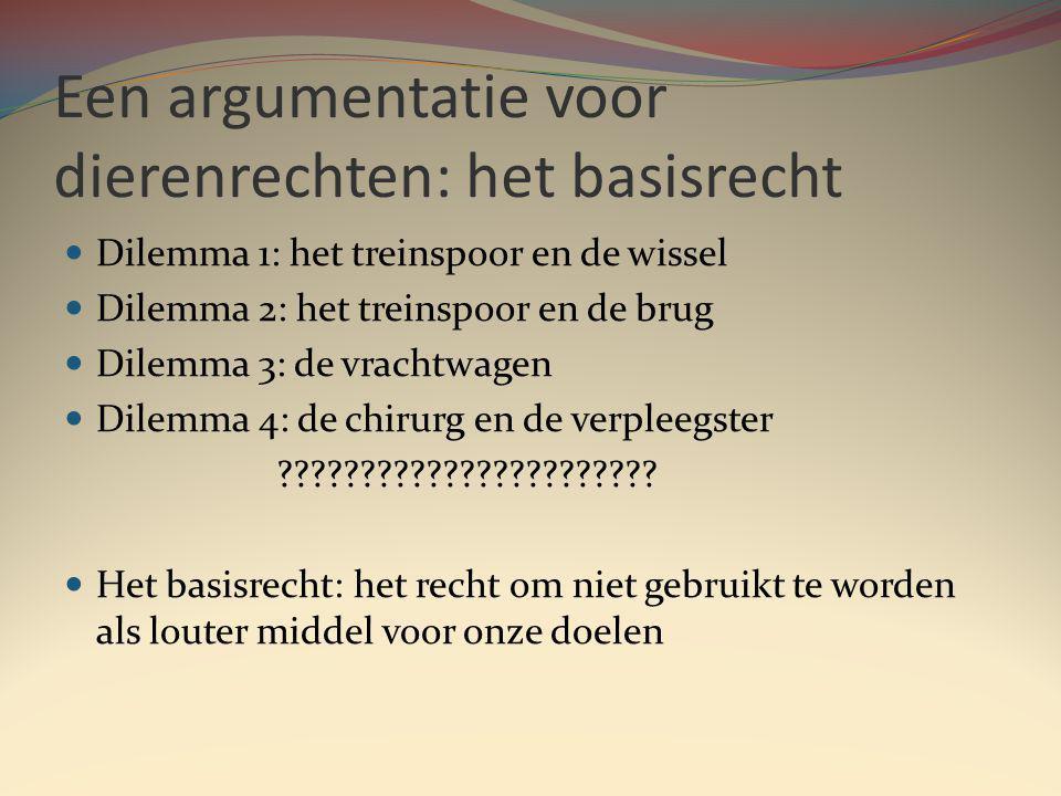 Een argumentatie voor dierenrechten: het basisrecht Dilemma 1: het treinspoor en de wissel Dilemma 2: het treinspoor en de brug Dilemma 3: de vrachtwagen Dilemma 4: de chirurg en de verpleegster .