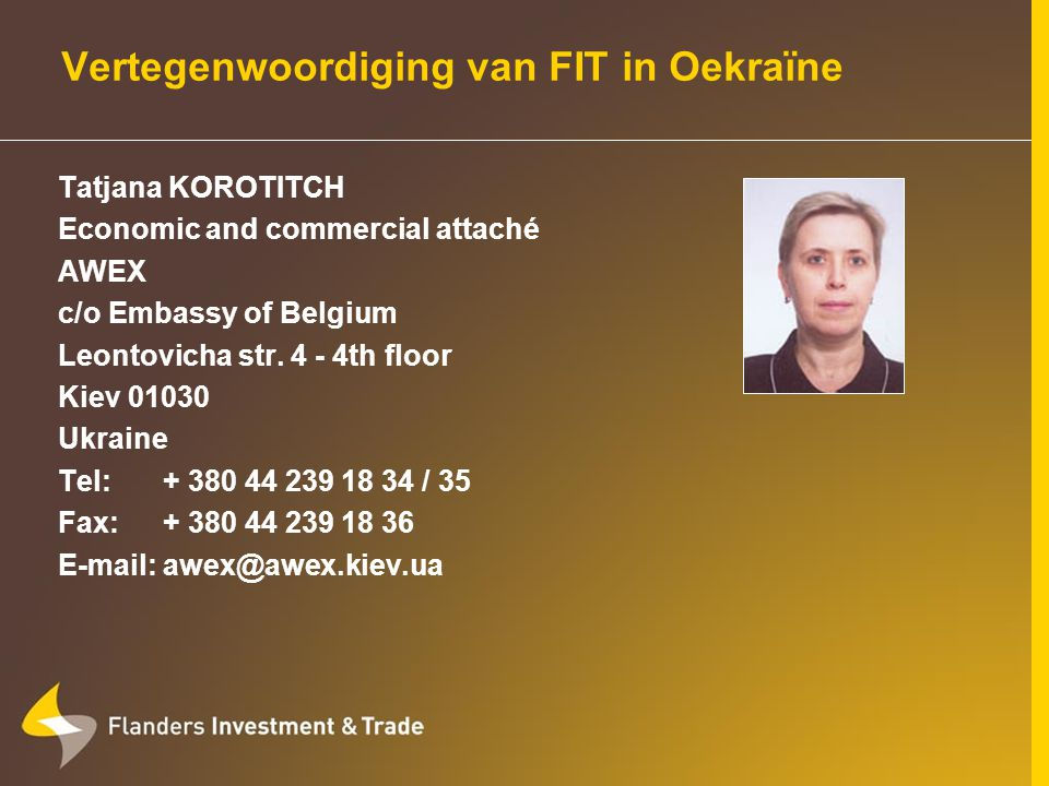 Vertegenwoordiging van FIT in Roemenië Béatrice MAN Economic and commercial attaché AWEX c/o Embassy of Belgium Bd Stirbei Voda 26-28, 3th floor 010113 Bucharest 1 Romania Tel:+ 40 21 314 05 77 Fax:+ 40 21 314 05 77 E-mail:awex@clicknet.ro www.flandersinvestmentandtrade.com