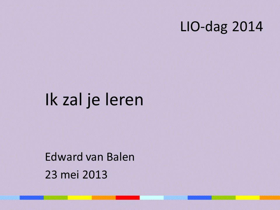 LIO-dag 2014 Ik zal je leren Edward van Balen 23 mei 2013