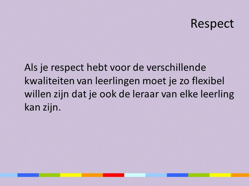 Respect Als je respect hebt voor de verschillende kwaliteiten van leerlingen moet je zo flexibel willen zijn dat je ook de leraar van elke leerling ka