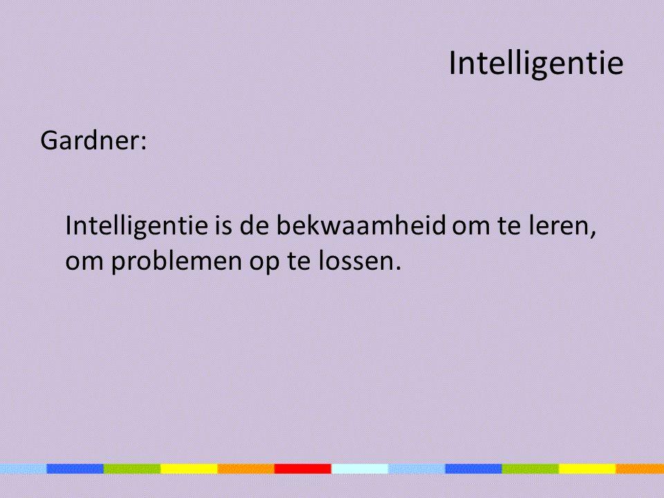 Intelligentie Gardner: Intelligentie is de bekwaamheid om te leren, om problemen op te lossen.
