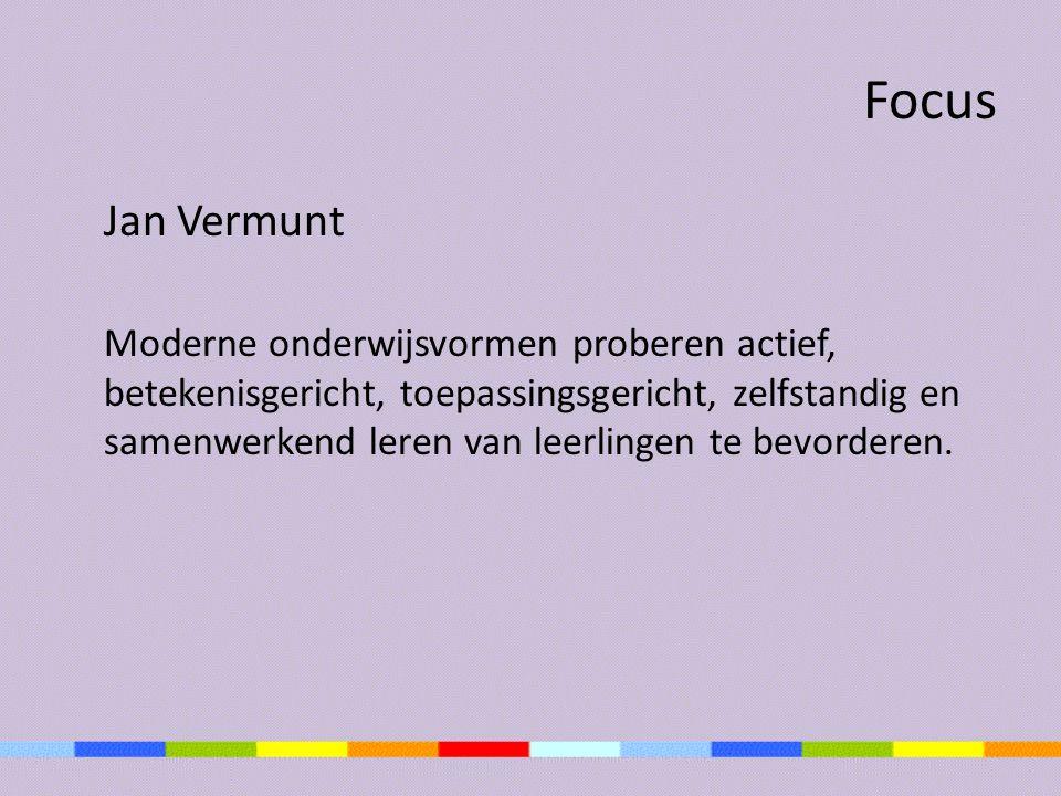 Focus Jan Vermunt Moderne onderwijsvormen proberen actief, betekenisgericht, toepassingsgericht, zelfstandig en samenwerkend leren van leerlingen te b
