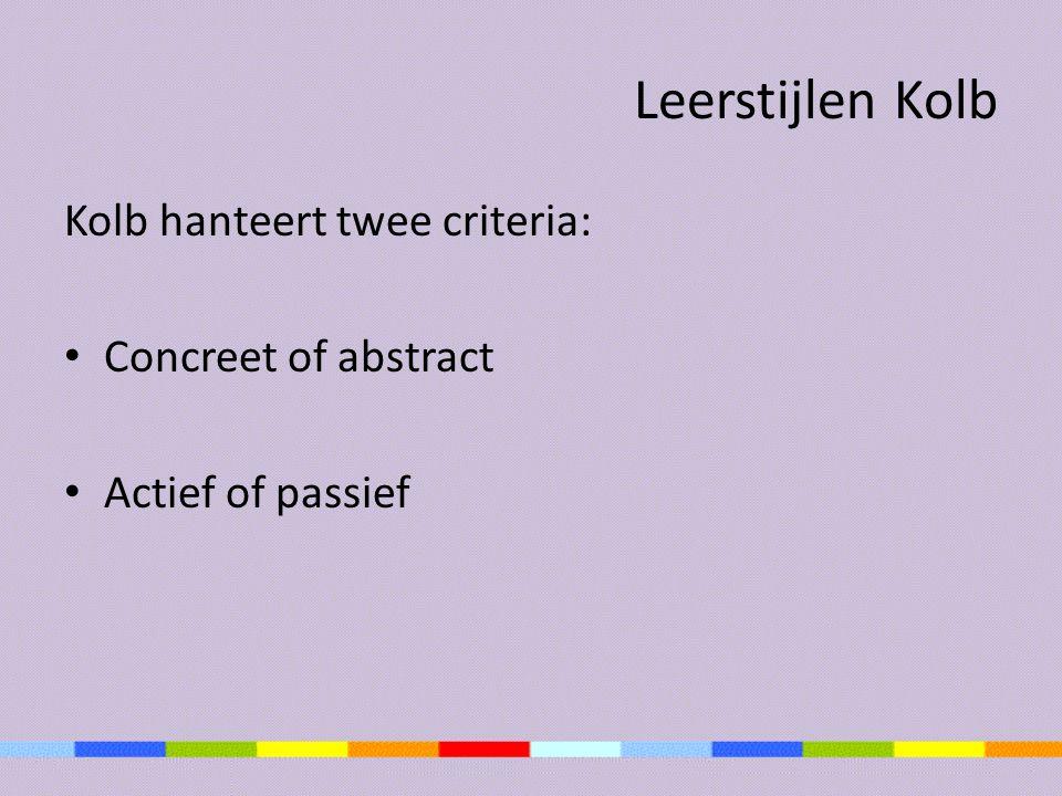 Leerstijlen Kolb Kolb hanteert twee criteria: Concreet of abstract Actief of passief