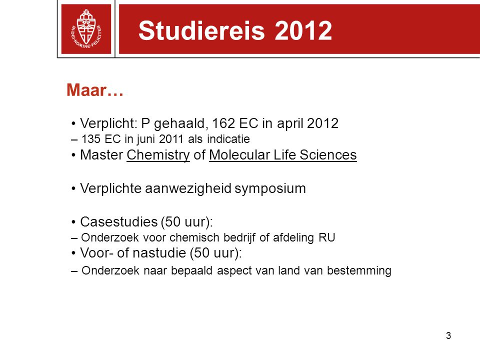Maar… Studiereis 2012 Verplicht: P gehaald, 162 EC in april 2012 – 135 EC in juni 2011 als indicatie Master Chemistry of Molecular Life Sciences Verpl
