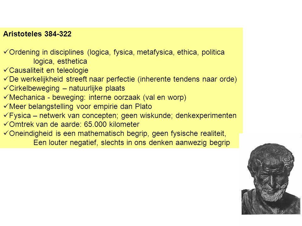 Aristoteles 384-322 Ordening in disciplines (logica, fysica, metafysica, ethica, politica logica, esthetica Causaliteit en teleologie De werkelijkheid streeft naar perfectie (inherente tendens naar orde) Cirkelbeweging – natuurlijke plaats Mechanica - beweging: interne oorzaak (val en worp) Meer belangstelling voor empirie dan Plato Fysica – netwerk van concepten; geen wiskunde; denkexperimenten Omtrek van de aarde: 65.000 kilometer Oneindigheid is een mathematisch begrip, geen fysische realiteit, Een louter negatief, slechts in ons denken aanwezig begrip