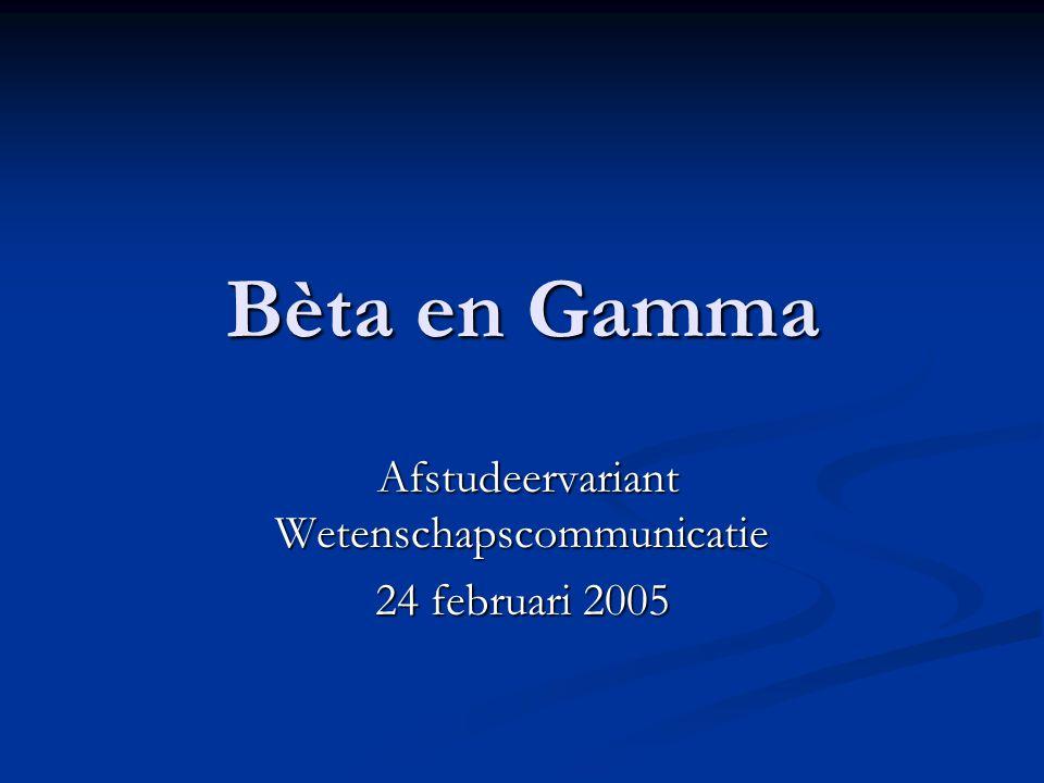 Bèta en Gamma Afstudeervariant Wetenschapscommunicatie Afstudeervariant Wetenschapscommunicatie 24 februari 2005