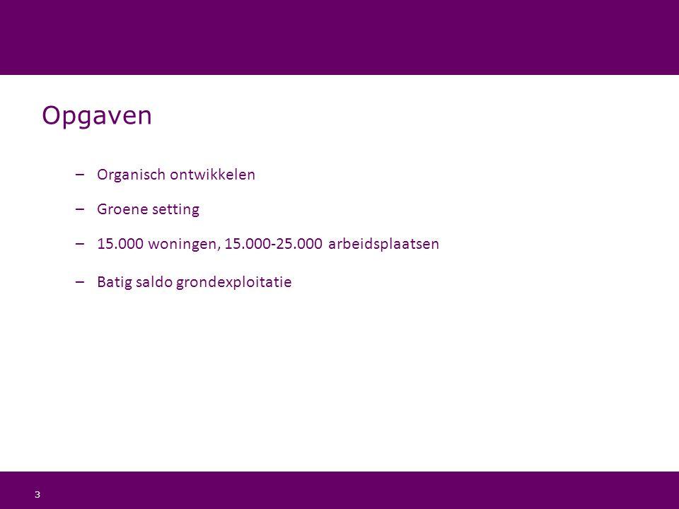 3 Opgaven –Organisch ontwikkelen –Groene setting –15.000 woningen, 15.000-25.000 arbeidsplaatsen –Batig saldo grondexploitatie