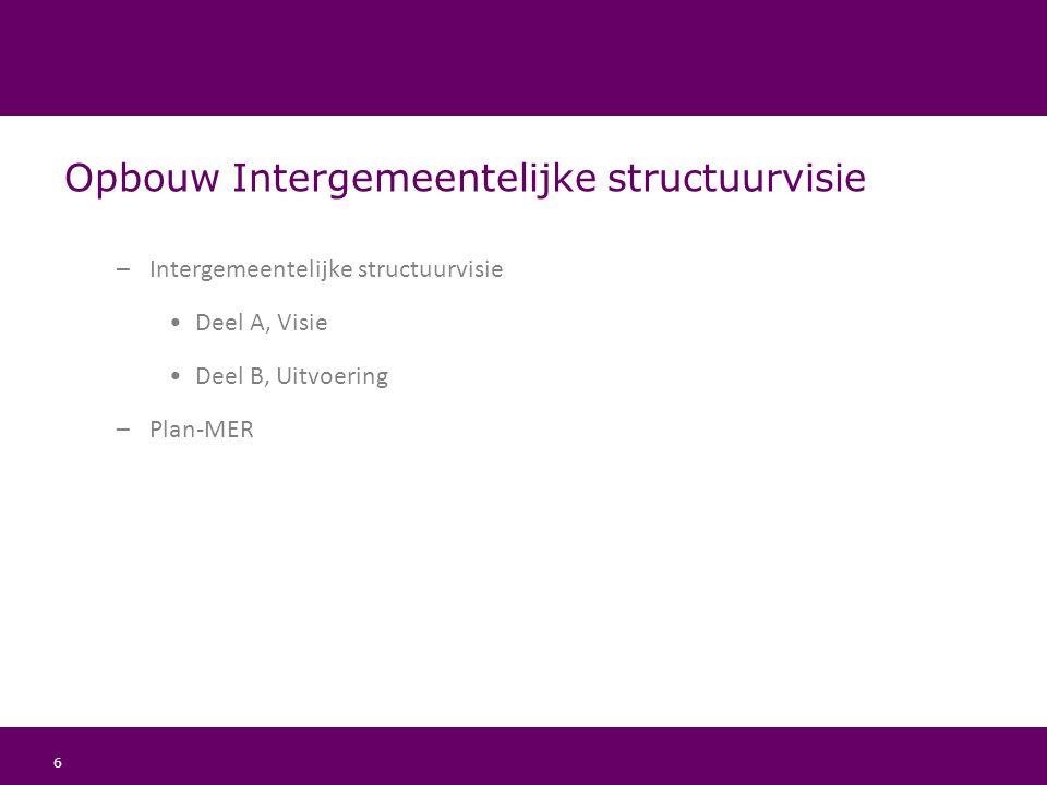 6 Opbouw Intergemeentelijke structuurvisie –Intergemeentelijke structuurvisie Deel A, Visie Deel B, Uitvoering –Plan-MER