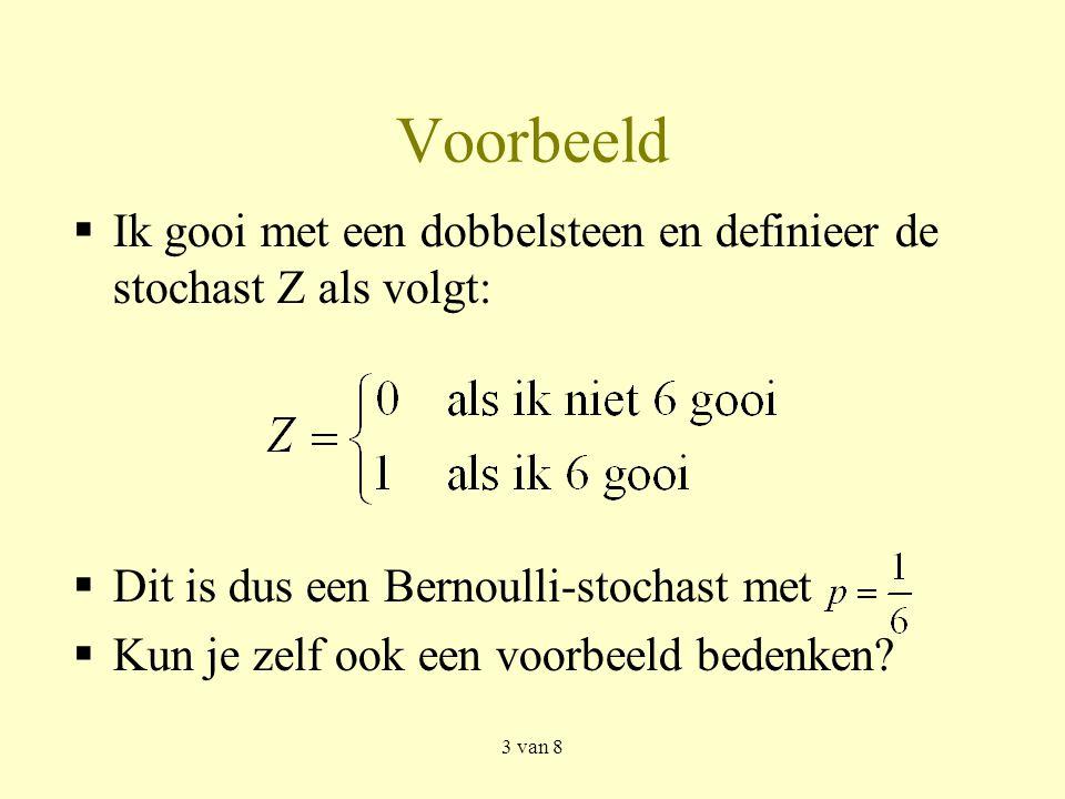 3 van 8 Voorbeeld  Ik gooi met een dobbelsteen en definieer de stochast Z als volgt:  Dit is dus een Bernoulli-stochast met  Kun je zelf ook een voorbeeld bedenken