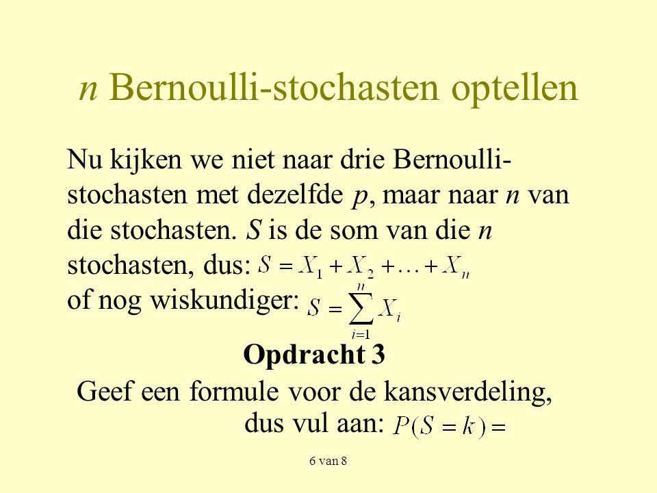 6 van 8 n Bernoulli-stochasten optellen Opdracht 3 Geef een formule voor de kansverdeling, dus vul aan: Nu kijken we niet naar drie Bernoulli- stochasten met dezelfde p, maar naar n van die stochasten.