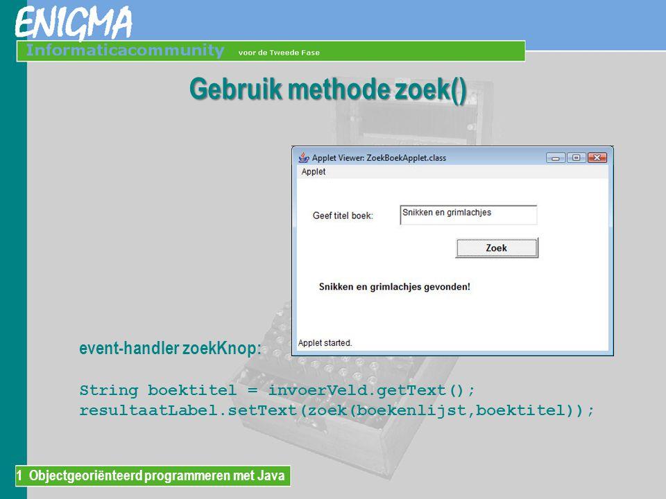 1 Objectgeoriënteerd programmeren met Java Gebruik methode zoek() event-handler zoekKnop: String boektitel = invoerVeld.getText(); resultaatLabel.setT