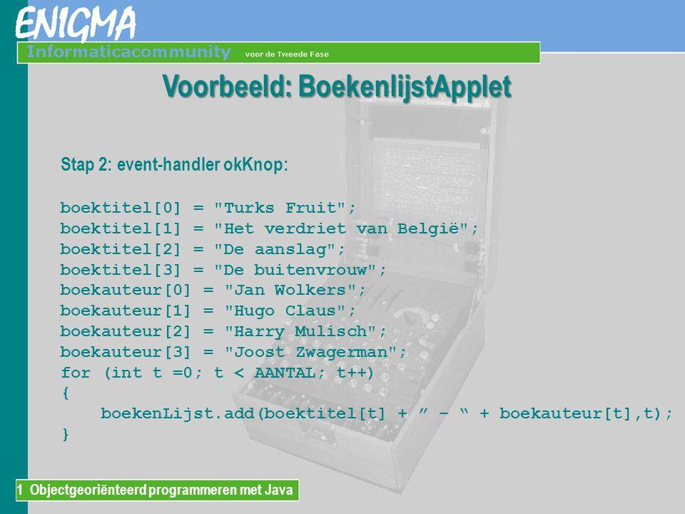 1 Objectgeoriënteerd programmeren met Java Voorbeeld: BoekenlijstApplet Stap 2: event-handler okKnop: boektitel[0] =
