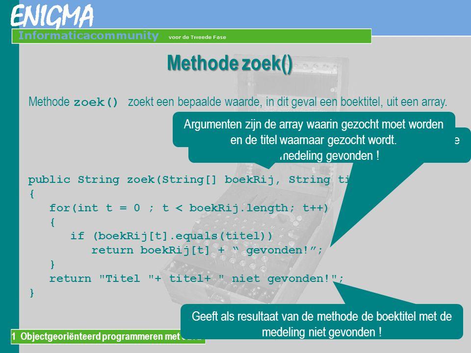 1 Objectgeoriënteerd programmeren met Java Methode zoek() zoekt een bepaalde waarde, in dit geval een boektitel, uit een array. public String zoek(Str