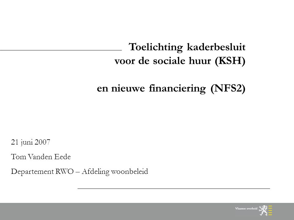 Toelichting kaderbesluit voor de sociale huur (KSH) en nieuwe financiering (NFS2) 21 juni 2007 Tom Vanden Eede Departement RWO – Afdeling woonbeleid