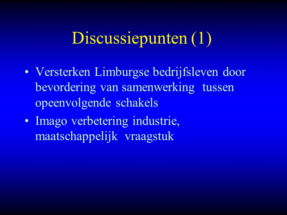 Discussiepunten (1) Versterken Limburgse bedrijfsleven door bevordering van samenwerking tussen opeenvolgende schakels Imago verbetering industrie, maatschappelijk vraagstuk