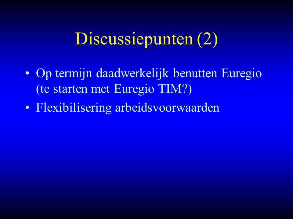 Discussiepunten (2) Op termijn daadwerkelijk benutten Euregio (te starten met Euregio TIM ) Flexibilisering arbeidsvoorwaarden