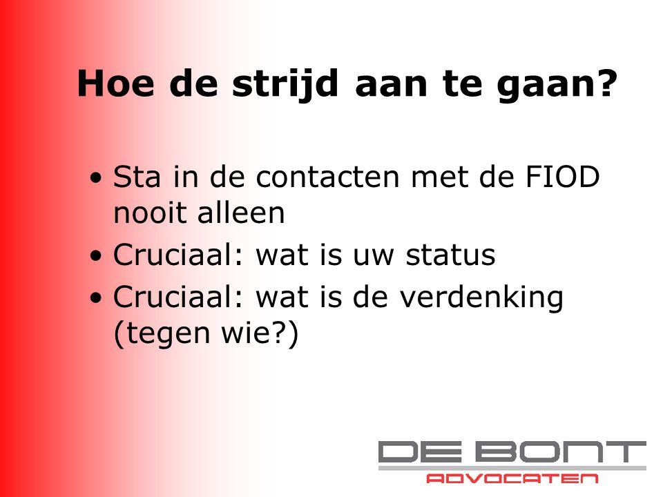 Hoe de strijd aan te gaan? Sta in de contacten met de FIOD nooit alleen Cruciaal: wat is uw status Cruciaal: wat is de verdenking (tegen wie?)