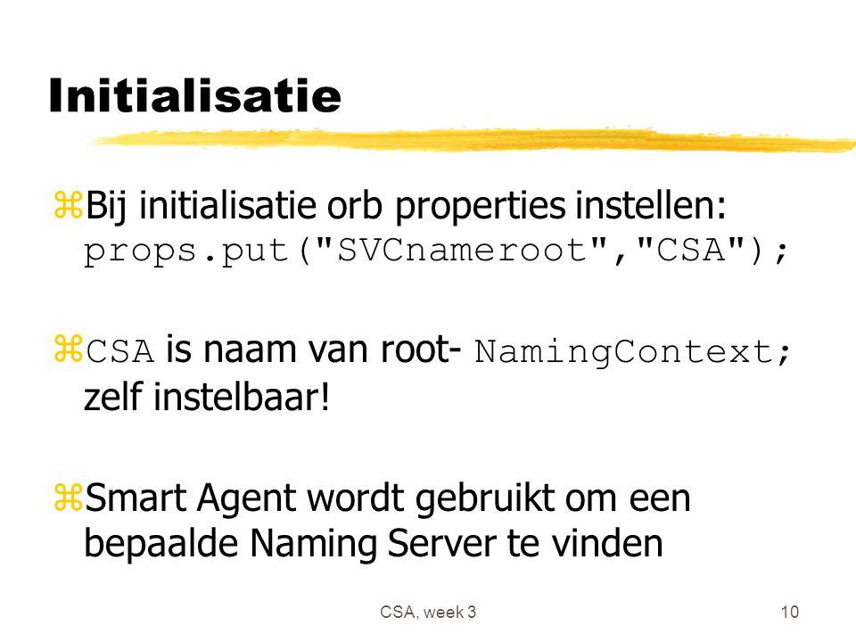 CSA, week 310 Initialisatie  Bij initialisatie orb properties instellen: props.put( SVCnameroot , CSA );  CSA is naam van root- NamingContext; zelf instelbaar.
