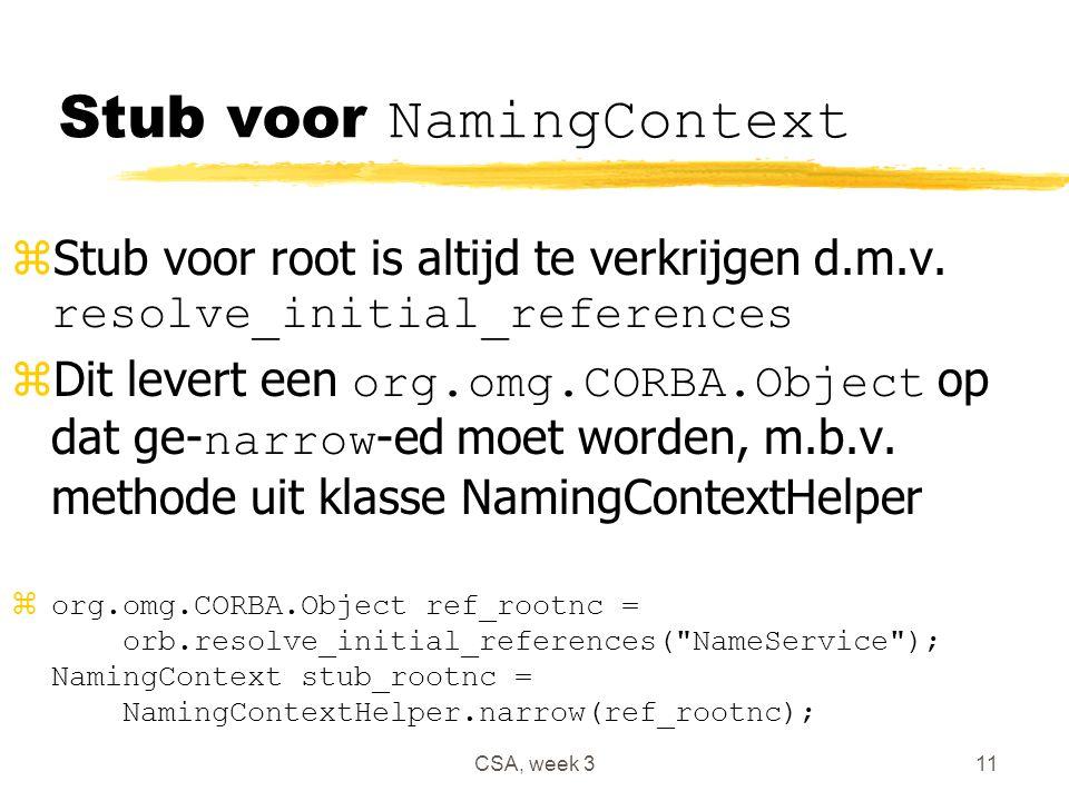 CSA, week 311 Stub voor NamingContext  Stub voor root is altijd te verkrijgen d.m.v. resolve_initial_references  Dit levert een org.omg.CORBA.Object