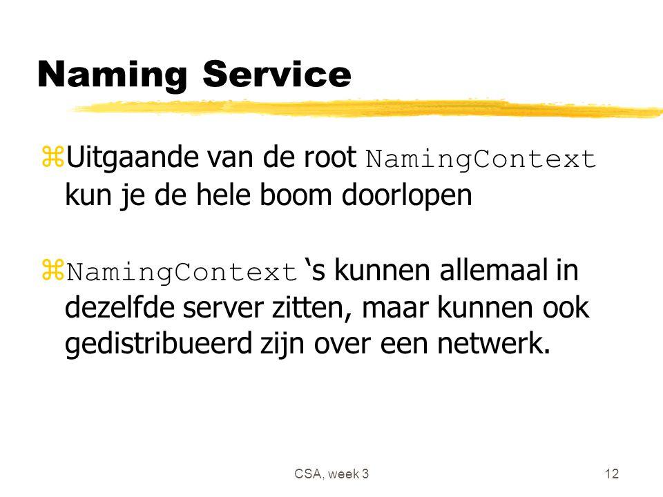 CSA, week 312 Naming Service  Uitgaande van de root NamingContext kun je de hele boom doorlopen  NamingContext 's kunnen allemaal in dezelfde server zitten, maar kunnen ook gedistribueerd zijn over een netwerk.