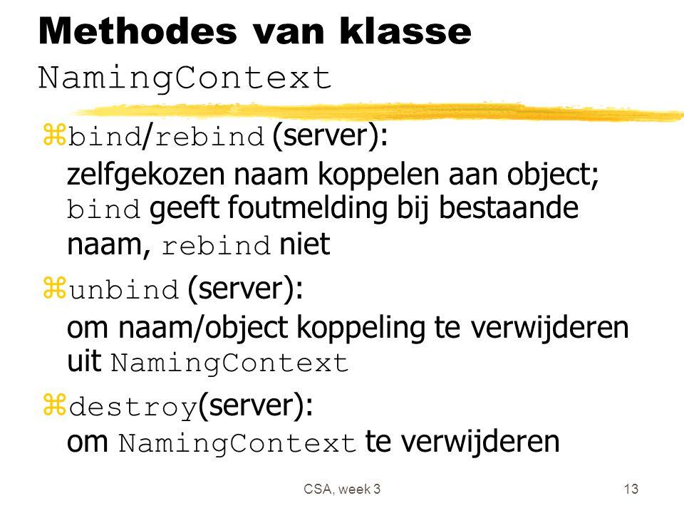 CSA, week 313 Methodes van klasse NamingContext  bind / rebind (server): zelfgekozen naam koppelen aan object; bind geeft foutmelding bij bestaande naam, rebind niet  unbind (server): om naam/object koppeling te verwijderen uit NamingContext  destroy (server): om NamingContext te verwijderen