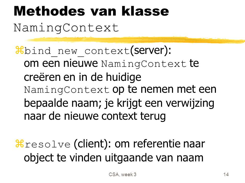 CSA, week 314 Methodes van klasse NamingContext  bind_new_context (server): om een nieuwe NamingContext te creëren en in de huidige NamingContext op