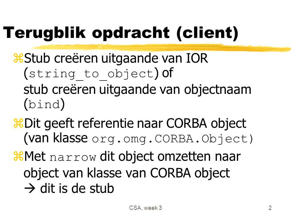 CSA, week 32 Terugblik opdracht (client)  Stub creëren uitgaande van IOR ( string_to_object ) of stub creëren uitgaande van objectnaam ( bind )  Dit geeft referentie naar CORBA object (van klasse org.omg.CORBA.Object)  Met narrow dit object omzetten naar object van klasse van CORBA object  dit is de stub
