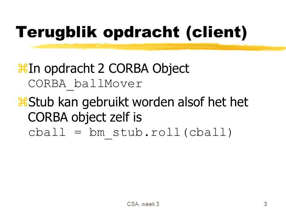 CSA, week 33 Terugblik opdracht (client)  In opdracht 2 CORBA Object CORBA_ballMover  Stub kan gebruikt worden alsof het het CORBA object zelf is cball = bm_stub.roll(cball)