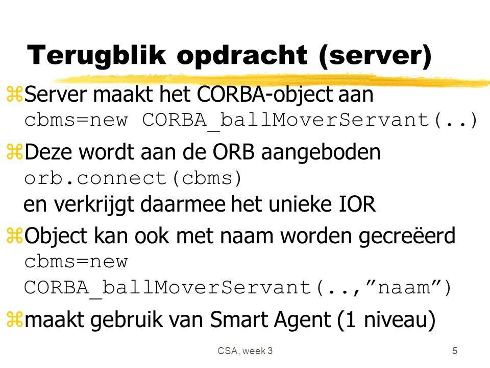 CSA, week 35 Terugblik opdracht (server)  Server maakt het CORBA-object aan cbms=new CORBA_ballMoverServant(..)  Deze wordt aan de ORB aangeboden orb.connect(cbms) en verkrijgt daarmee het unieke IOR  Object kan ook met naam worden gecreëerd cbms=new CORBA_ballMoverServant(.., naam ) zmaakt gebruik van Smart Agent (1 niveau)