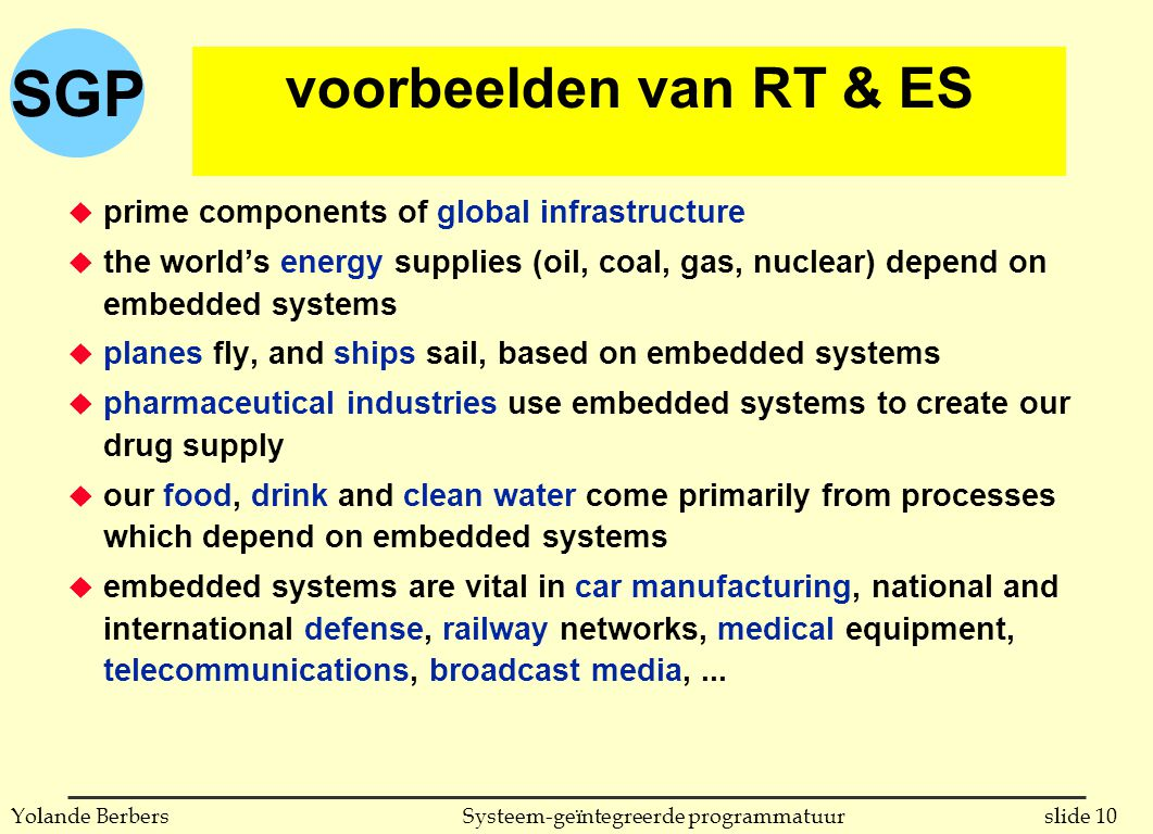 SGP slide 10Systeem-geïntegreerde programmatuurYolande Berbers voorbeelden van RT & ES u prime components of global infrastructure u the world's energy supplies (oil, coal, gas, nuclear) depend on embedded systems u planes fly, and ships sail, based on embedded systems u pharmaceutical industries use embedded systems to create our drug supply u our food, drink and clean water come primarily from processes which depend on embedded systems u embedded systems are vital in car manufacturing, national and international defense, railway networks, medical equipment, telecommunications, broadcast media,...