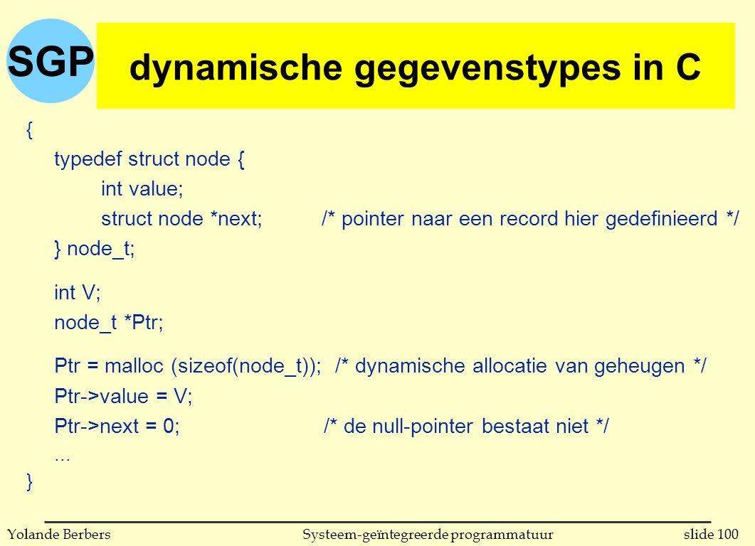 SGP slide 100Systeem-geïntegreerde programmatuurYolande Berbers dynamische gegevenstypes in C { typedef struct node { int value; struct node *next; /* pointer naar een record hier gedefinieerd */ } node_t; int V; node_t *Ptr; Ptr = malloc (sizeof(node_t)); /* dynamische allocatie van geheugen */ Ptr->value = V; Ptr->next = 0;/* de null-pointer bestaat niet */...