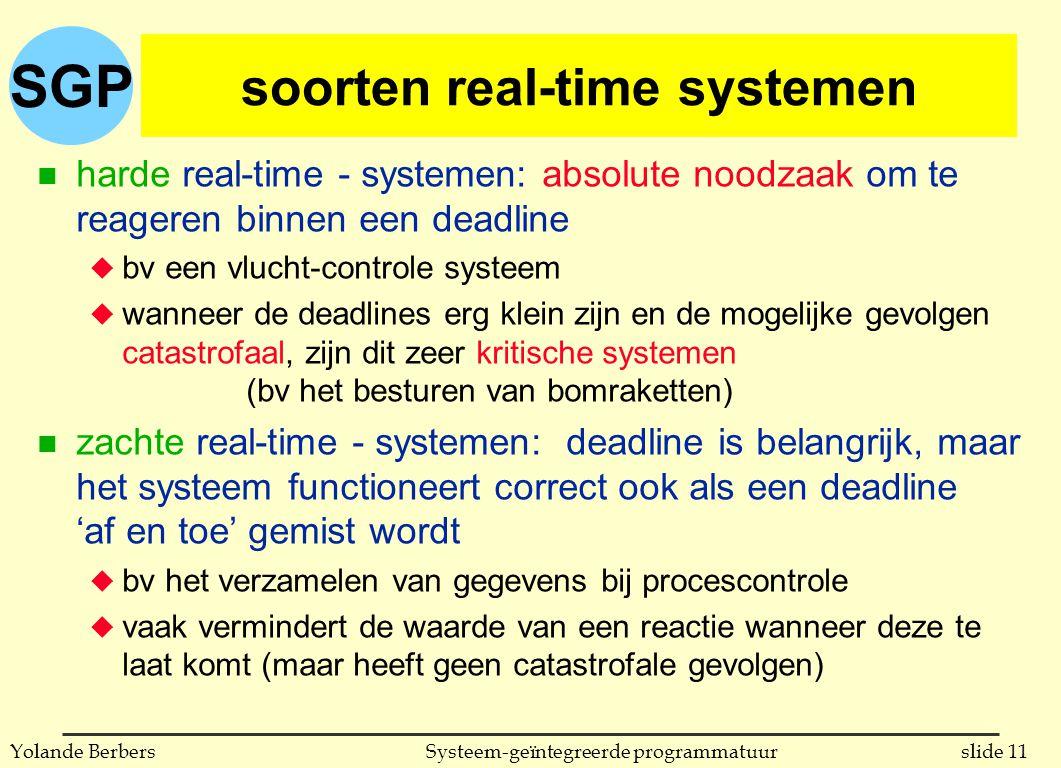 SGP slide 11Systeem-geïntegreerde programmatuurYolande Berbers soorten real-time systemen n harde real-time - systemen: absolute noodzaak om te reageren binnen een deadline u bv een vlucht-controle systeem u wanneer de deadlines erg klein zijn en de mogelijke gevolgen catastrofaal, zijn dit zeer kritische systemen (bv het besturen van bomraketten) n zachte real-time - systemen: deadline is belangrijk, maar het systeem functioneert correct ook als een deadline 'af en toe' gemist wordt u bv het verzamelen van gegevens bij procescontrole u vaak vermindert de waarde van een reactie wanneer deze te laat komt (maar heeft geen catastrofale gevolgen)