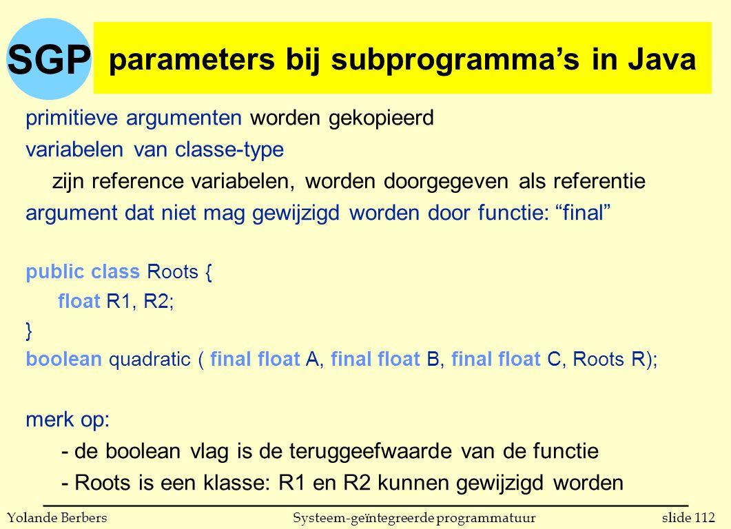 SGP slide 112Systeem-geïntegreerde programmatuurYolande Berbers parameters bij subprogrammas in C primitieve argumenten worden gekopieerd variabelen van classe-type zijn reference variabelen, worden doorgegeven als referentie argument dat niet mag gewijzigd worden door functie: final public class Roots { float R1, R2; } boolean quadratic ( final float A, final float B, final float C, Roots R); merk op: - de boolean vlag is de teruggeefwaarde van de functie - Roots is een klasse: R1 en R2 kunnen gewijzigd worden parameters bij subprogramma's in Java