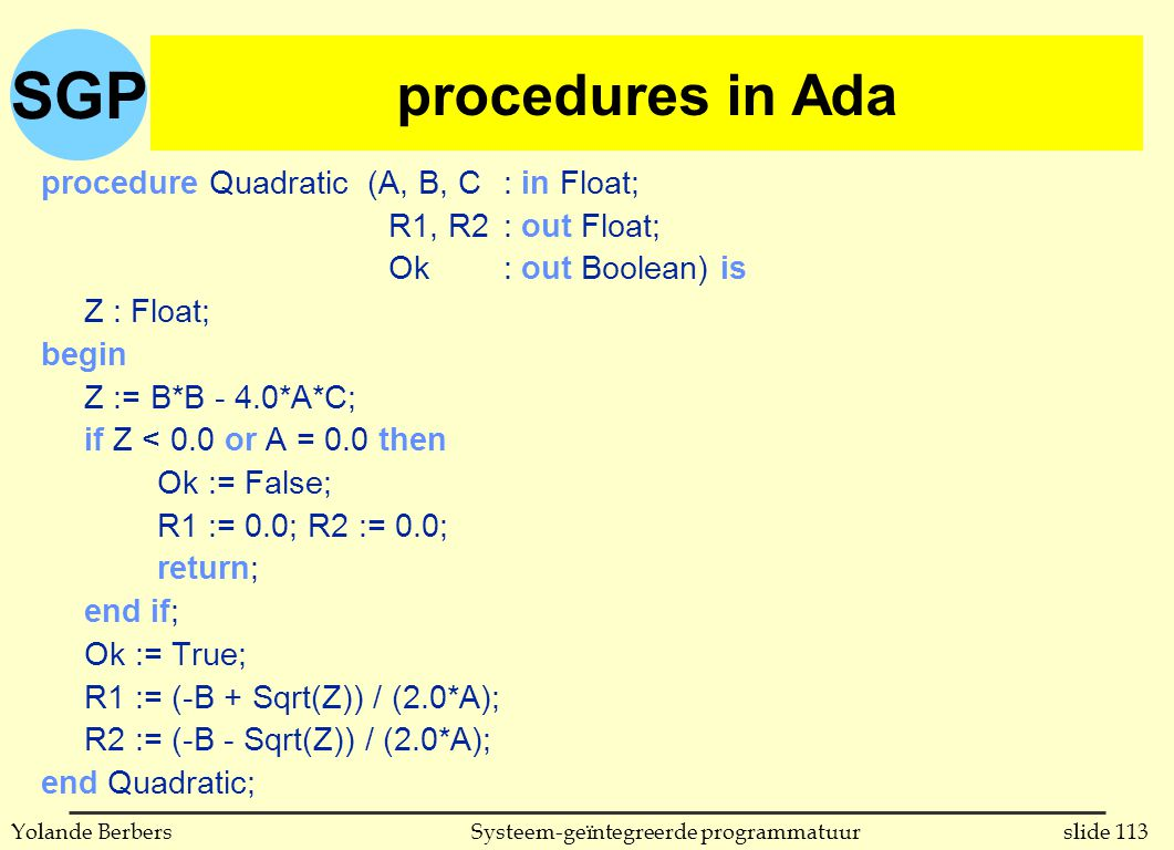 SGP slide 113Systeem-geïntegreerde programmatuurYolande Berbers procedures in Ada procedure Quadratic (A, B, C: in Float; R1, R2: out Float; Ok: out Boolean) is Z : Float; begin Z := B*B - 4.0*A*C; if Z < 0.0 or A = 0.0 then Ok := False; R1 := 0.0; R2 := 0.0; return; end if; Ok := True; R1 := (-B + Sqrt(Z)) / (2.0*A); R2 := (-B - Sqrt(Z)) / (2.0*A); end Quadratic; procedures in Ada