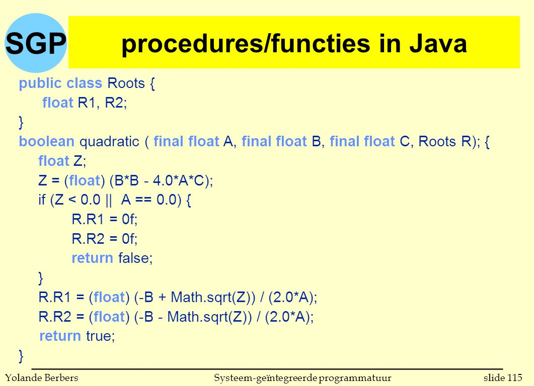 SGP slide 115Systeem-geïntegreerde programmatuurYolande Berbers procedures in C public class Roots { float R1, R2; } boolean quadratic ( final float A